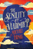 The Senility of Vladimir P.: A Novel by Michael Honig