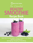The Essential Healthy Smoothie Recipe Book  Boost Your Immune System  Prevent Disease   Lose Weight  Delicious Smoothies For Anti Ageing  Energising