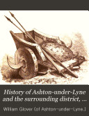 Pdf History of Ashton-under-Lyne and the surrounding district, compiled by W. Glover, ed. by J. Andrew