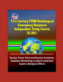 21st Century FEMA Radiological Emergency Response Independent Study Course  IS 301   Nuclear Power Plant and Reactor Accidents  Radiation Monitoring  Incident Command System  Biological Effects