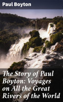 The Story of Paul Boyton  Voyages on All the Great Rivers of the World