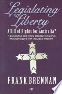 Legislating Liberty  : A Bill of Rights for Australia? : a Provocative and Timely Proposal to Balance the Public Good with Individual Freedom