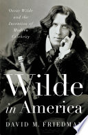 Wilde in America: Oscar Wilde and the Invention of Modern Celebrity