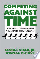 """Competing Against Time: How Time-Based Competition is Reshaping Global Mar"" by George Stalk"