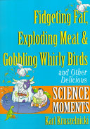 Fidgeting Fat  Exploding Meat   Gobbling Whirly Birds and Other Delicious Science Moments