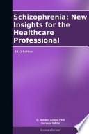 Schizophrenia  New Insights for the Healthcare Professional  2011 Edition