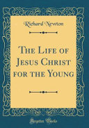 The Life Of Jesus Christ For The Young Classic Reprint