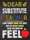 Dear Substitute Teacher I May Forget What You Said  But I ll Never Forget How You Made Me Fell