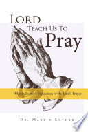 Lord Teach Us To Pray Dr Martin Luther S Exposition Of The Lord S Prayer