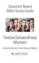 Question Based Bible Study Guide    Twelve Extraordinary Women Book PDF