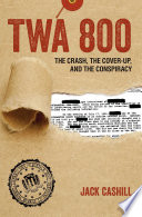 TWA 800  : The Crash, the Cover-Up, and the Conspiracy