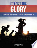 It   s Not the Glory  The Remarkable First Thirty Years of U S Women   s Soccer