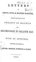 "Letters of Argus, Civis, & Master Mariner [to the ""Carlisle Patriot"" and ""Carlisle Journal""], exposing the folly of the project of railway from Drumburgh to Silloth Bay. With an appendix, containing the reports of Messrs. Hartley, Robinson, & Blyth"