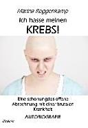 Ich hasse meinen Krebs! Eine schonungslos offene Abrechnung mit einer brutalen Krankheit - Autobiografie