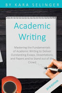 Academic Writing  Mastering the Fundamentals of Academic Writing to Deliver Outstanding Essays  Dissertations  and Papers and to Stand O