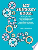 My Sensory Book  : Working Together to Explore Sensory Issues and the Big Feelings They Can Cause: A Workbook for Parents, Professionals, and Children
