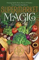 """Supermarket Magic: Creating Spells, Brews, Potions & Powders from Everyday Ingredients"" by Michael Furie"