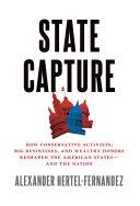 State capture: how conservative activists, big businesses, and wealthy donors reshaped the American states--and the nation