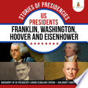 Stories of Presidencies   US Presidents Franklin  Washington  Hoover and Eisenhower   Biography of US Presidents Junior Scholars Edition   Children s Biography Books