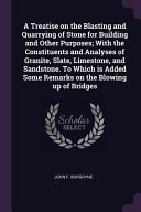 An A Treatise On The Blasting And Quarrying Of Stone For Building And Other Purposes With The Constituents And Analyses Of Granite Slate Limestone