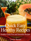 Quick Easy Healthy Recipes: Healthy Grain Free and Smoothie Recipes
