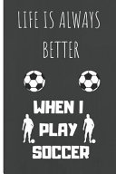 Life Is Always Better When I Play Soccer  Gifts Notebook   Journal  6  x9