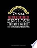 Always Be Yourself Unless You Can Be an English Springer Spaniel Then Be an English Springer Spaniel