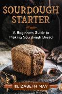 Sourdough Starter: A Beginners Guide to Making Sourdough Bread Pdf/ePub eBook