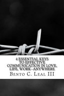 4 Essential Keys to Effective Communication in Love, Life, Work--Anywhere