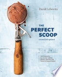 """The Perfect Scoop, Revised and Updated: 200 Recipes for Ice Creams, Sorbets, Gelatos, Granitas, and Sweet Accompaniments [A Cookbook]"" by David Lebovitz"