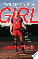 """Throw Like a Girl: How to Dream Big and Believe in Yourself"" by Jennie Finch, Ann Killion"