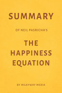 Summary of Neil Pasricha   s The Happiness Equation by Milkyway Media