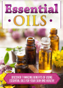 Essential Oils Discover 7 Amazing Benefits Of Using Essential Oils For Your Skin And Health