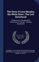 The Story of Lena Murphy, the White Slave; The Lost Sisterhood: Rivalence [i.E. Prevalence] of Prostitution in Chicago: Startling Revelations