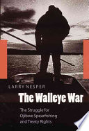 The Walleye War  : The Struggle for Ojibwe Spearfishing and Treaty Rights