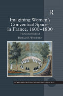 Imagining Women s Conventual Spaces in France  1600   1800