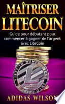 Maîtriser LiteCoin: Guide pour débutant pour commencer à gagner de l'argent avec LiteCoin