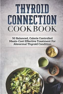 Thyroid Connection Cookbook  50 Balanced  Calorie Controlled Meals Cost Effective Treatment for Abnormal Thyroid Condition