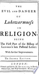 The Evil and Danger of Lukewarmness in Religion  Being the First Part of the Bishop of London s Late Pastoral Letter  with Further Improvements  The Second Edition