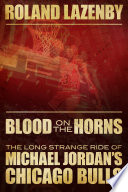 """""""Blood on the Horns: The Long Strange Ride of Michael Jordan's Chicago Bulls"""" by Roland Lazenby"""