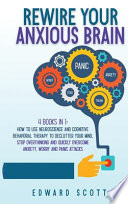 Rewire Your Anxious Brain: How to Use Neuroscience and Cognitive Behavioral Therapy to Declutter Your Mind, Stop Overthinking and Quickly Overcom