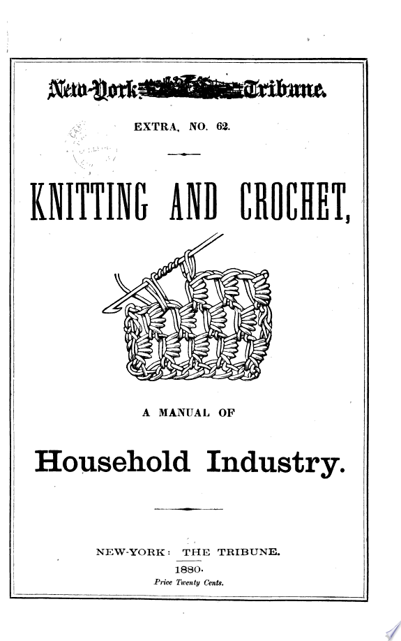 Knitting and Crochet  an Illustrated Manual of Home Industry  Containing Plain Practical Directions for Making a Large Variety of Useful and Ornamental Articles  Fancy Stitches  Etc