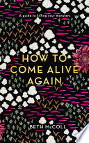 """""""How to Come Alive Again: A guide to killing your monsters"""" by Beth McColl"""