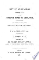 "The Key of Knowledge Taken Away by the National Board of Education; with Strictures on a Sermon, Entitled ""Education, Religion, and Liberty"" Lately Preached and Published by the Rev. William Johnston ... A Discourse, Etc"