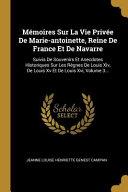 Mémoires sur la vie privée de Marie-Antoinette, reine de France et de Navarre; suivis de souvenirs et anecdotes historiques sur les règnes de Louis XIV, de Louis XV et de Louis XVI