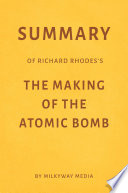 Summary of Richard Rhodes   s The Making of the Atomic Bomb by Milkyway Media