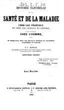 Histoire naturelle de la sante et de la maladie chez les vegetaux et chez les animaux en general, et en particulier chez l'homme suivie du furmulaire pour une nouvelle methode de traitement hygienique et curatif par F. V. Raspail