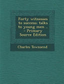 Forty Witnesses to Success  Talks to Young Men       Primary Source Edition