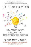 The Story Equation: How to Plot and Write a Brilliant Story from One ...