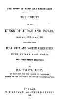 The Books of Kings and Chronicles. The History of the Kings of Judah and Israel, from B.C. 1015 to B.C. 586, Compiled from Holy Writ and Modern Researches. With Explanatory Notes, Etc